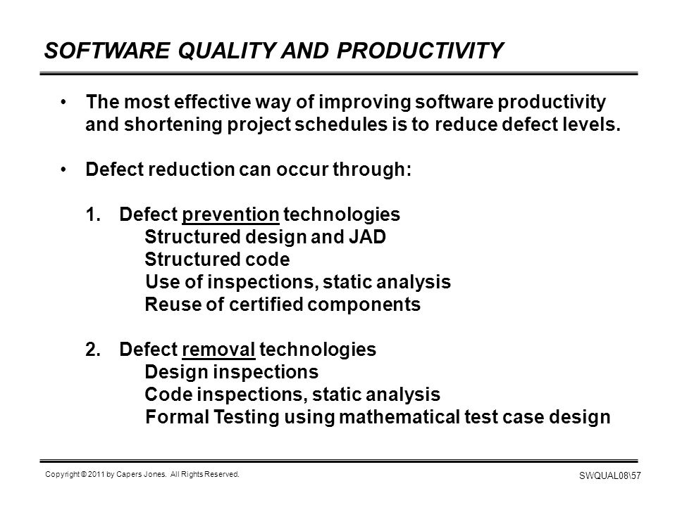 SWQUAL08\57 Copyright © 2011 by Capers Jones. All Rights Reserved. SOFTWARE QUALITY AND PRODUCTIVITY The most effective way of improving software prod