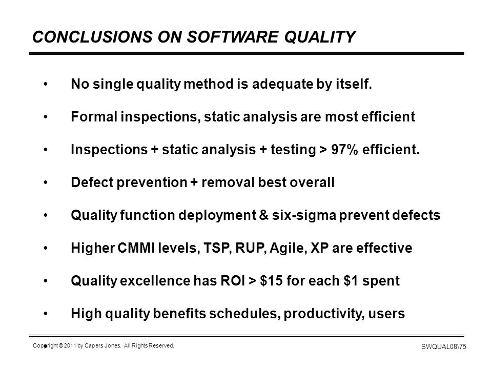 SWQUAL08\75 Copyright © 2011 by Capers Jones. All Rights Reserved. CONCLUSIONS ON SOFTWARE QUALITY No single quality method is adequate by itself. For