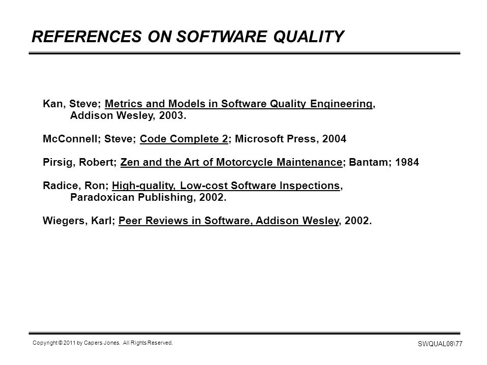 SWQUAL08\77 Copyright © 2011 by Capers Jones. All Rights Reserved. REFERENCES ON SOFTWARE QUALITY Kan, Steve; Metrics and Models in Software Quality E