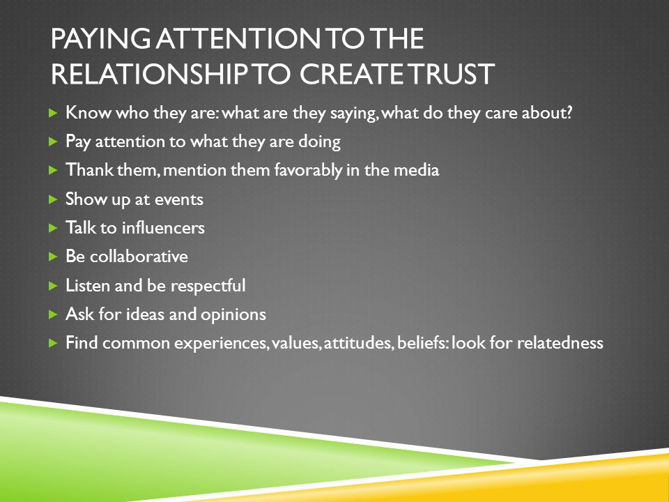 PAYING ATTENTION TO THE RELATIONSHIP TO CREATE TRUST  Know who they are: what are they saying, what do they care about.