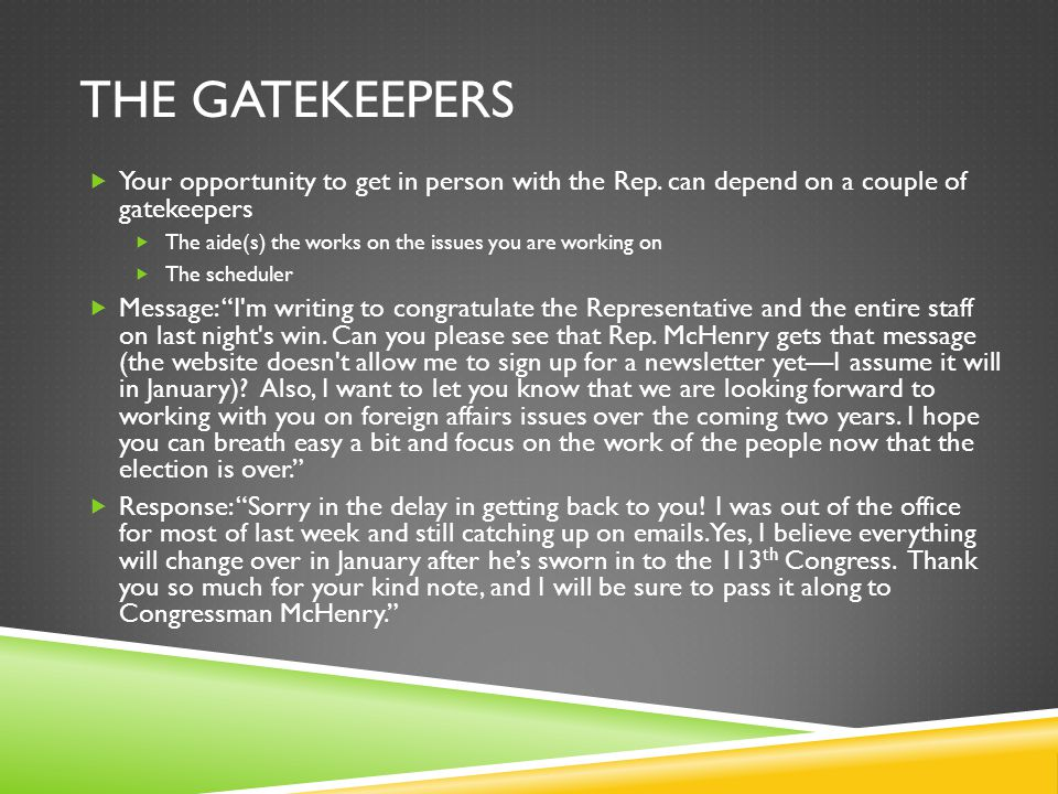 THE GATEKEEPERS  Your opportunity to get in person with the Rep. can depend on a couple of gatekeepers  The aide(s) the works on the issues you are