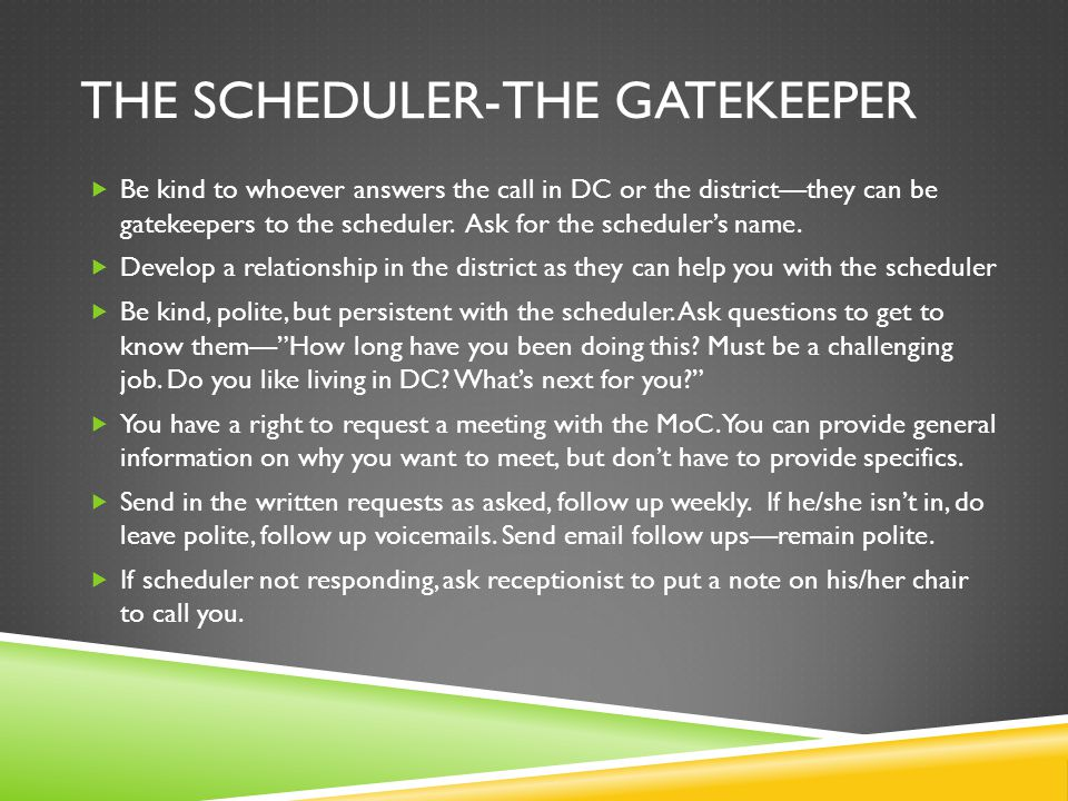 THE SCHEDULER-THE GATEKEEPER  Be kind to whoever answers the call in DC or the district—they can be gatekeepers to the scheduler. Ask for the schedul