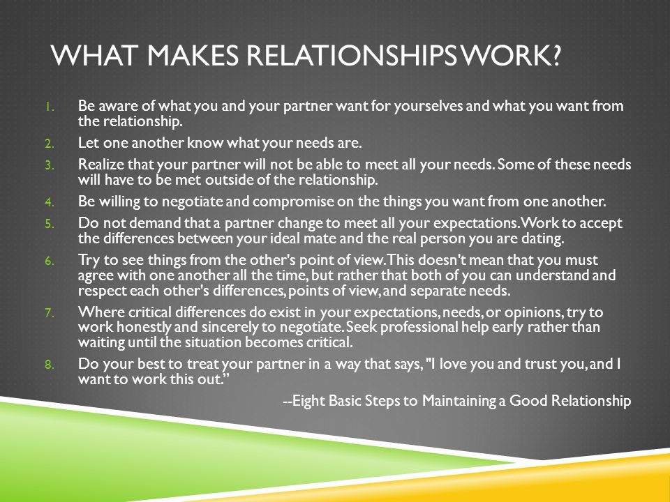 WHAT MAKES RELATIONSHIPS WORK? 1. Be aware of what you and your partner want for yourselves and what you want from the relationship. 2. Let one anothe
