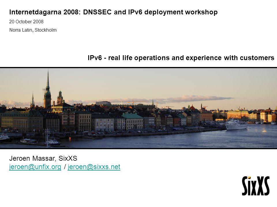 Internetdagarna 2008: DNSSEC and IPv6 deployment workshop 20 October 2008 Norra Latin, Stockholm IPv6 Golden Networks Jeroen Massar, SixXS jeroen@unfix.orgjeroen@unfix.org / jeroen@sixxs.netjeroen@sixxs.net IPv6 - real life operations and experience with customers