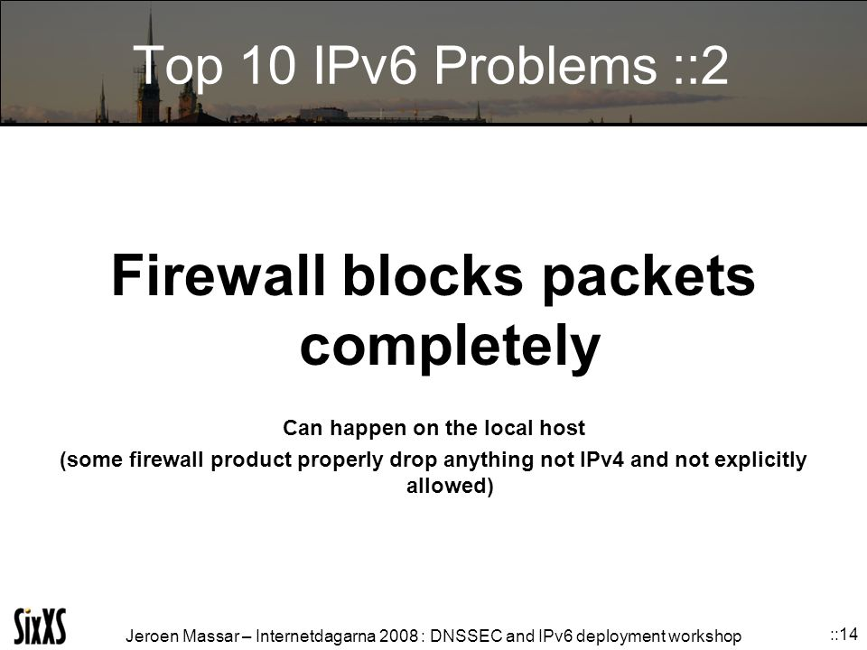 Jeroen Massar – Internetdagarna 2008 : DNSSEC and IPv6 deployment workshop ::14 Top 10 IPv6 Problems ::2 Firewall blocks packets completely Can happen on the local host (some firewall product properly drop anything not IPv4 and not explicitly allowed)