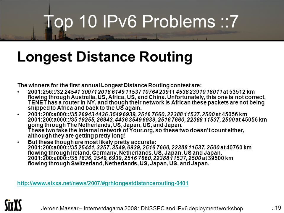 Jeroen Massar – Internetdagarna 2008 : DNSSEC and IPv6 deployment workshop ::19 Top 10 IPv6 Problems ::7 Longest Distance Routing The winners for the first annual Longest Distance Routing contest are: 2001:256::/32 24541 30071 2018 6149 11537 10764 23911 4538 23910 18011 at 53512 km flowing through Australia, US, Africa, US, and China.