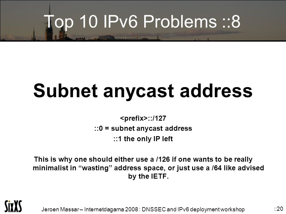 Jeroen Massar – Internetdagarna 2008 : DNSSEC and IPv6 deployment workshop ::20 Top 10 IPv6 Problems ::8 Subnet anycast address ::/127 ::0 = subnet anycast address ::1 the only IP left This is why one should either use a /126 if one wants to be really minimalist in wasting address space, or just use a /64 like advised by the IETF.
