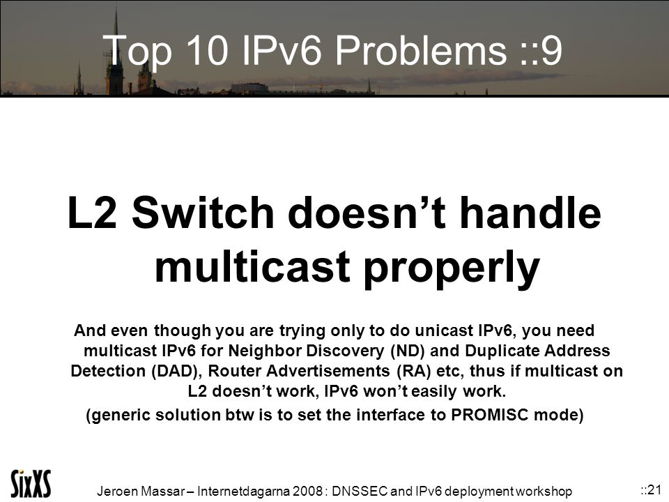 Jeroen Massar – Internetdagarna 2008 : DNSSEC and IPv6 deployment workshop ::21 Top 10 IPv6 Problems ::9 L2 Switch doesn't handle multicast properly And even though you are trying only to do unicast IPv6, you need multicast IPv6 for Neighbor Discovery (ND) and Duplicate Address Detection (DAD), Router Advertisements (RA) etc, thus if multicast on L2 doesn't work, IPv6 won't easily work.