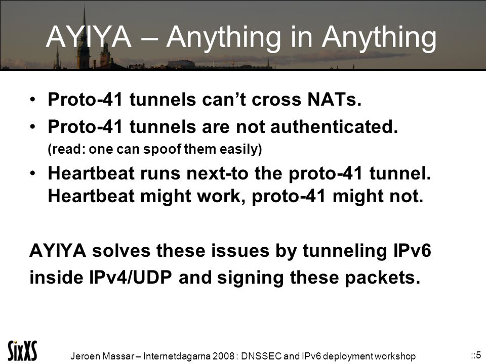 Jeroen Massar – Internetdagarna 2008 : DNSSEC and IPv6 deployment workshop ::5 AYIYA – Anything in Anything Proto-41 tunnels can't cross NATs.