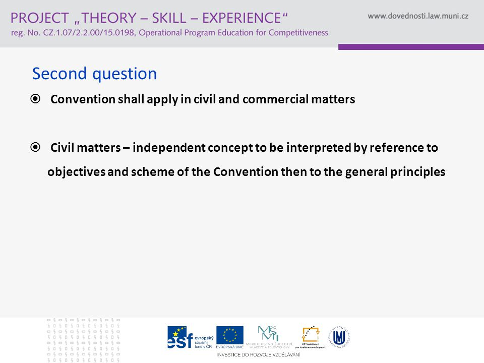Second question  Convention shall apply in civil and commercial matters  Civil matters – independent concept to be interpreted by reference to objectives and scheme of the Convention then to the general principles