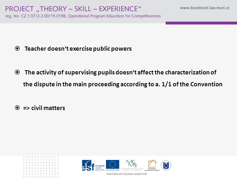  Teacher doesn't exercise public powers  The activity of supervising pupils doesn't affect the characterization of the dispute in the main proceeding according to a.