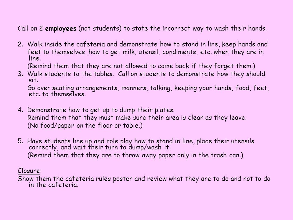 Objective: TLW demonstrate knowledge of cafeteria rules by demonstrating appropriate lunchroom behavior. Materials: Poster of cafeteria rules, lunch p