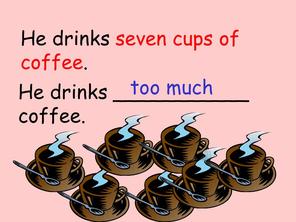 He drinks ___________ coffee. too much He drinks seven cups of coffee.