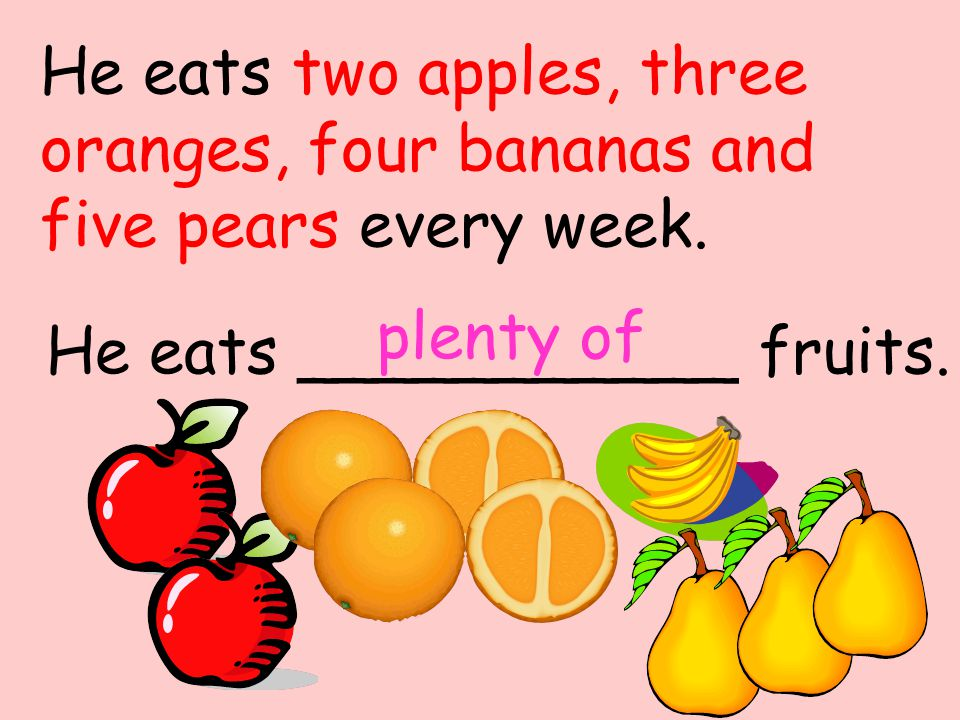He eats ___________ fruits. plenty of He eats two apples, three oranges, four bananas and five pears every week.