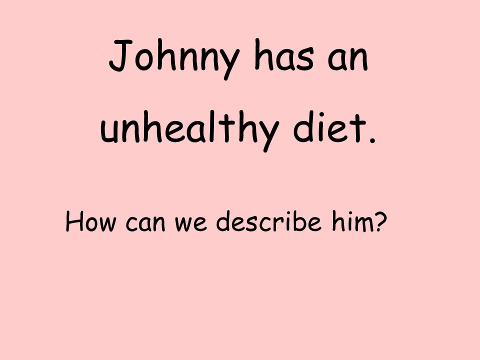 Johnny has an unhealthy diet. How can we describe him?
