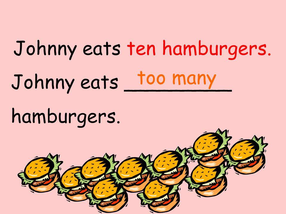 Johnny eats _________ hamburgers. too many Johnny eats ten hamburgers.
