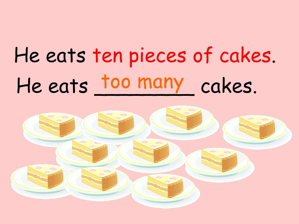 He eats ________ cakes. too many He eats ten pieces of cakes.