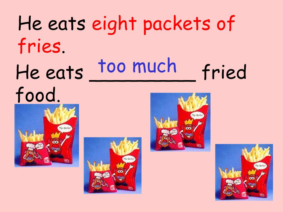 He eats _________ fried food. too much He eats eight packets of fries.