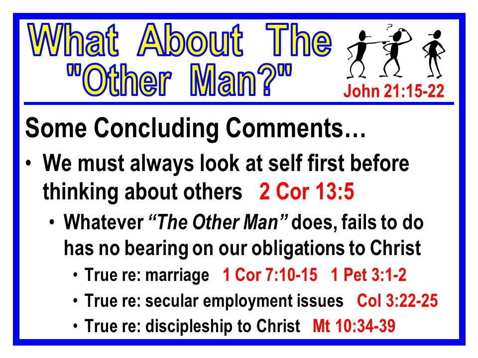 John 21:15-22 Some Concluding Comments… We must always look at self first before thinking about others 2 Cor 13:5 Whatever The Other Man does, fails to do has no bearing on our obligations to Christ True re: marriage 1 Cor 7:10-15 1 Pet 3:1-2 True re: secular employment issues Col 3:22-25 True re: discipleship to Christ Mt 10:34-39