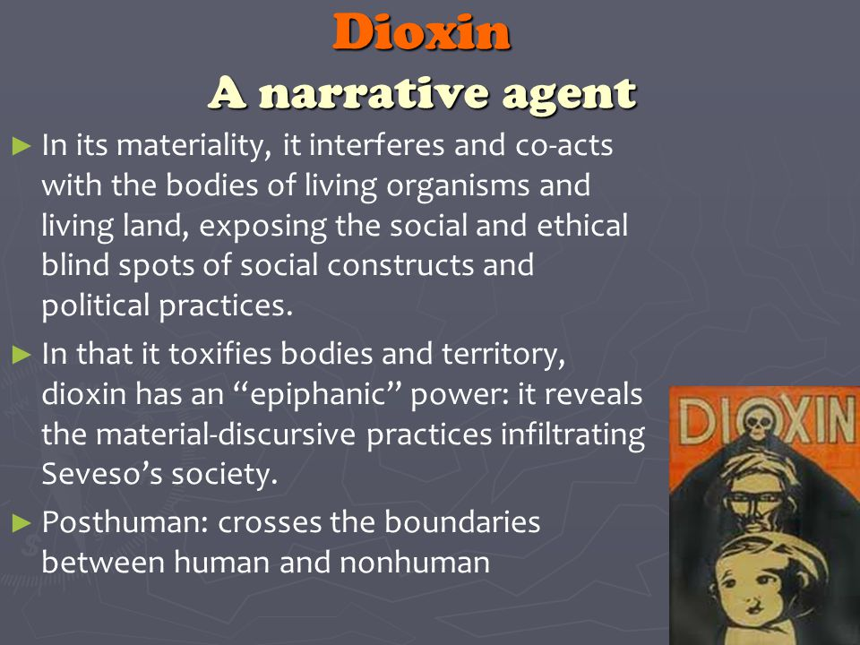 Dioxin A narrative agent ► ► In its materiality, it interferes and co-acts with the bodies of living organisms and living land, exposing the social and ethical blind spots of social constructs and political practices.