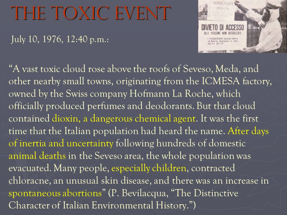 The toxic event July 10, 1976, 12:40 p.m.: A vast toxic cloud rose above the roofs of Seveso, Meda, and other nearby small towns, originating from the ICMESA factory, owned by the Swiss company Hofmann La Roche, which officially produced perfumes and deodorants.