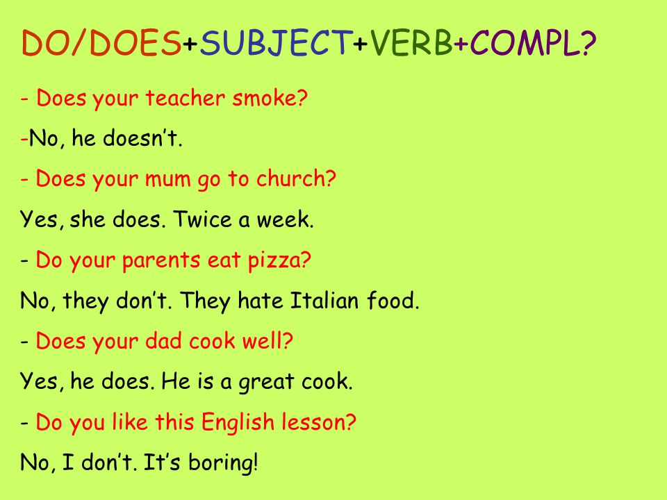 DO/DOES+SUBJECT+VERB+COMPL? - Does your teacher smoke? -N-No, he doesn't. - Does your mum go to church? Yes, she does. Twice a week. - D- Do your pare