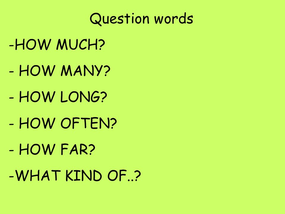 Question words -HOW MUCH? - HOW MANY? - HOW LONG? - HOW OFTEN? - HOW FAR? -WHAT KIND OF..?