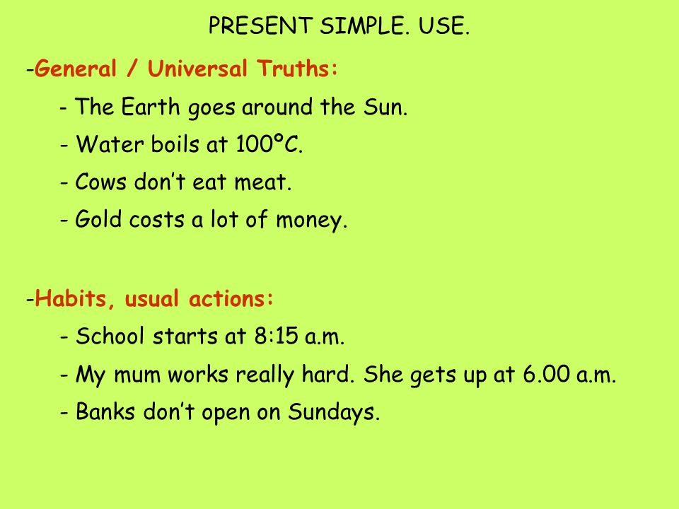 PRESENT SIMPLE. USE. -General / Universal Truths: - The Earth goes around the Sun. - Water boils at 100ºC. - Cows don't eat meat. - Gold costs a lot o