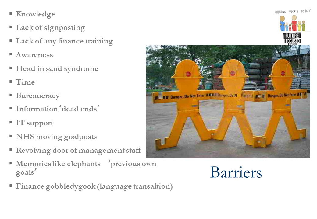 Barriers  Knowledge  Lack of signposting  Lack of any finance training  Awareness  Head in sand syndrome  Time  Bureaucracy  Information ' dead ends '  IT support  NHS moving goalposts  Revolving door of management staff  Memories like elephants – 'previous own goals'  Finance gobbledygook (language transaltion)
