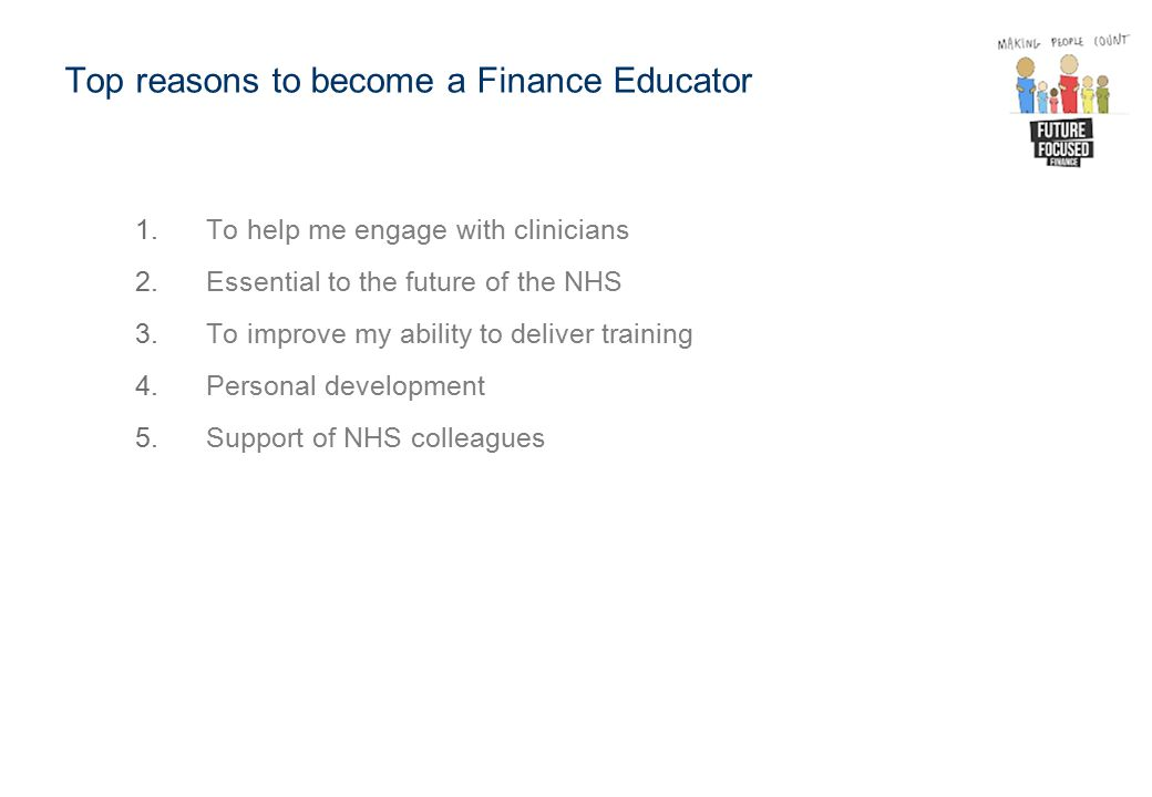 Top reasons to become a Finance Educator 1.To help me engage with clinicians 2.Essential to the future of the NHS 3.To improve my ability to deliver training 4.Personal development 5.Support of NHS colleagues