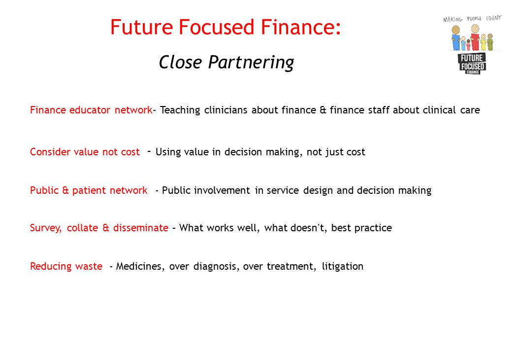 Future Focused Finance: Close Partnering Finance educator network- Teaching clinicians about finance & finance staff about clinical care Consider value not cost - Using value in decision making, not just cost Public & patient network - Public involvement in service design and decision making Survey, collate & disseminate – What works well, what doesn't, best practice Reducing waste - Medicines, over diagnosis, over treatment, litigation