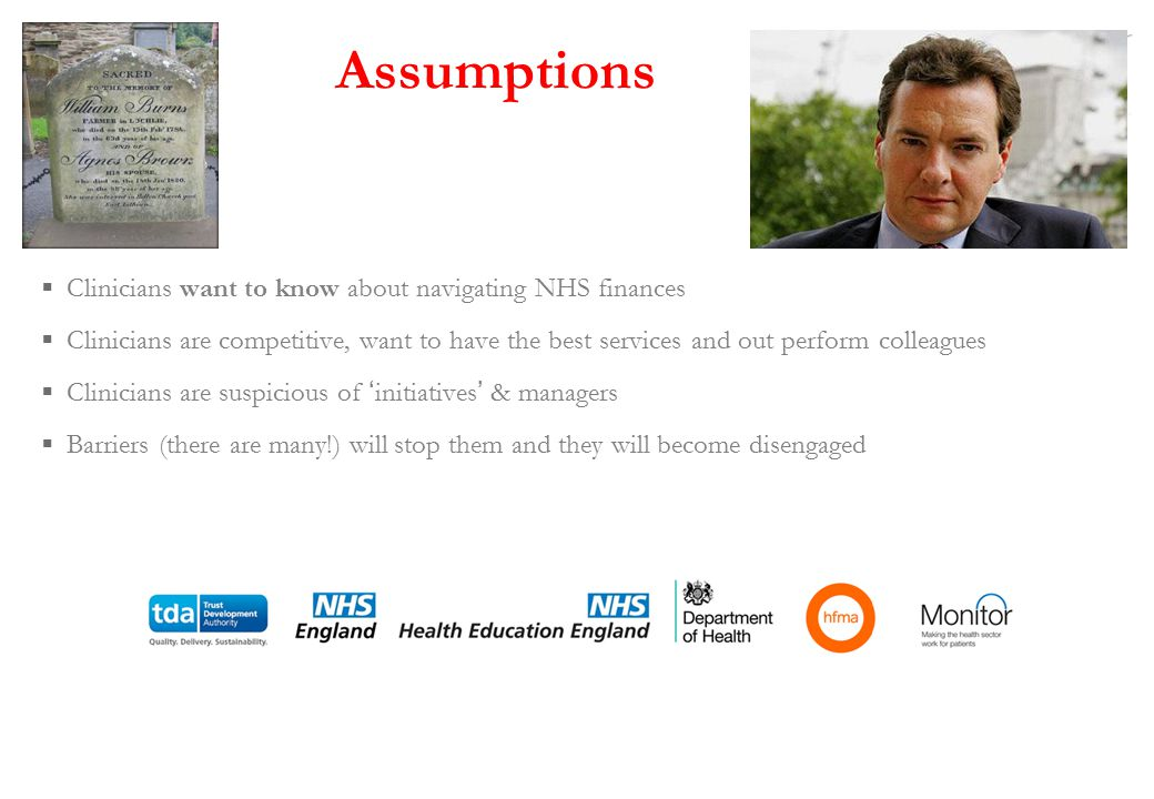 Assumptions  Clinicians want to know about navigating NHS finances  Clinicians are competitive, want to have the best services and out perform colleagues  Clinicians are suspicious of ' initiatives ' & managers  Barriers (there are many!) will stop them and they will become disengaged