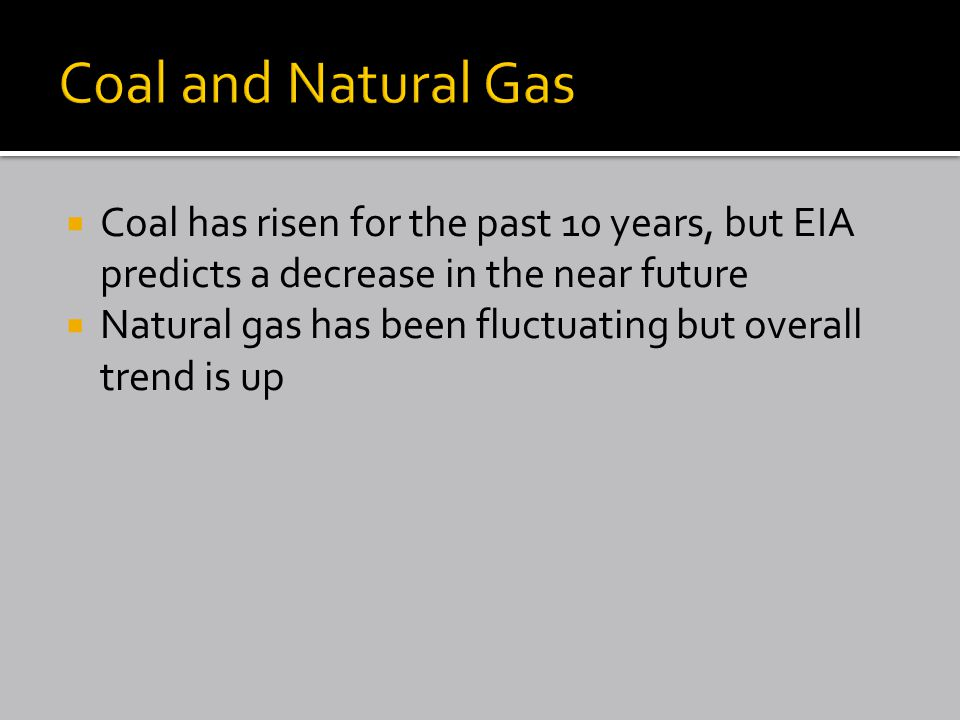  Coal has risen for the past 10 years, but EIA predicts a decrease in the near future  Natural gas has been fluctuating but overall trend is up