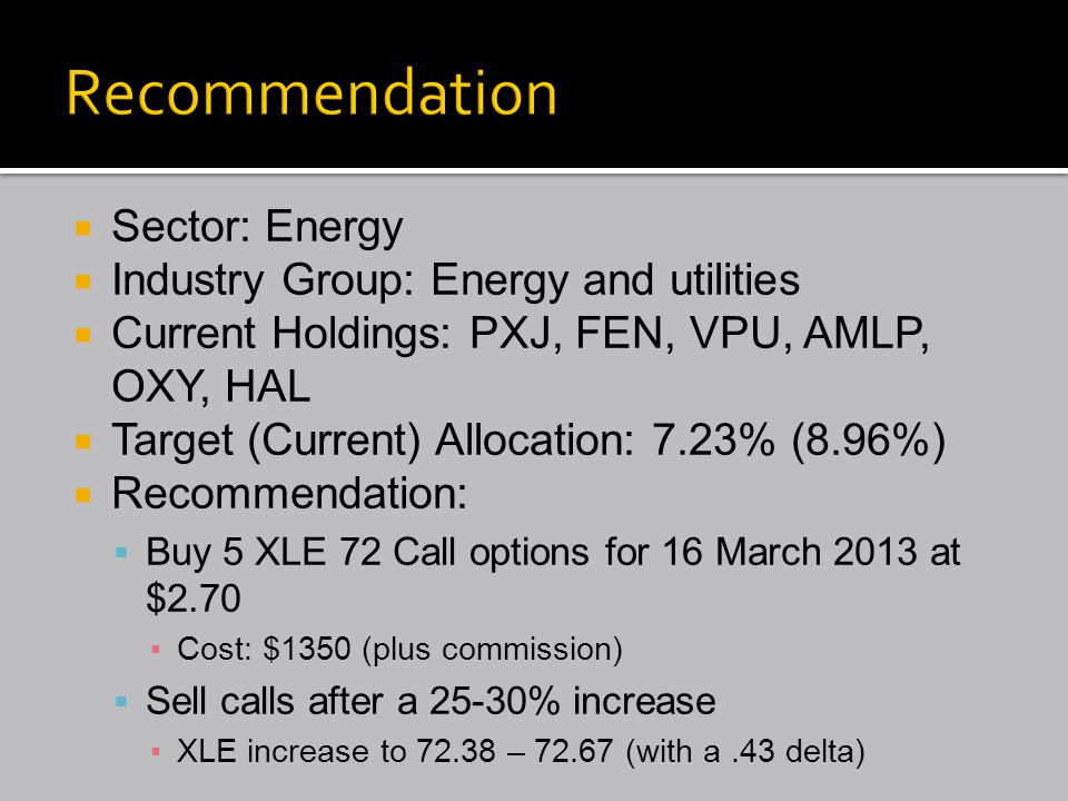  Sector: Energy  Industry Group: Energy and utilities  Current Holdings: PXJ, FEN, VPU, AMLP, OXY, HAL  Target (Current) Allocation: 7.23% (8.96%)  Recommendation:  Buy 5 XLE 72 Call options for 16 March 2013 at $2.70 ▪Cost: $1350 (plus commission)  Sell calls after a 25-30% increase ▪XLE increase to 72.38 – 72.67 (with a.43 delta)