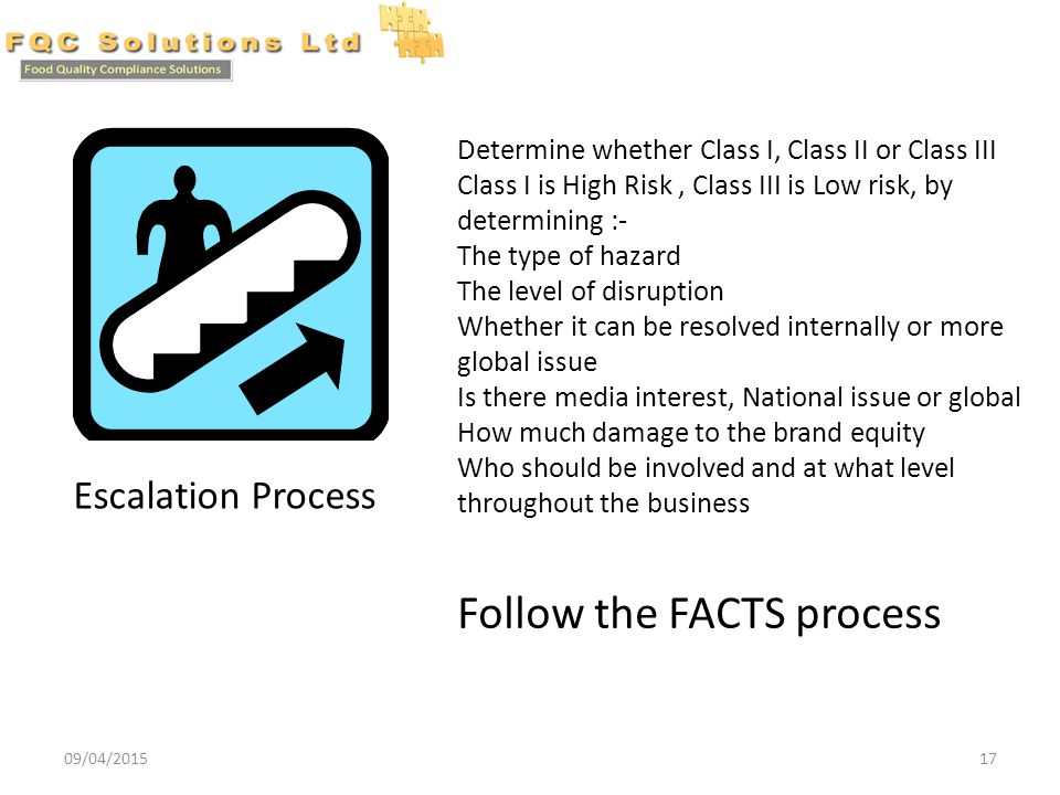 09/04/201517 Escalation Process Determine whether Class I, Class II or Class III Class I is High Risk, Class III is Low risk, by determining :- The type of hazard The level of disruption Whether it can be resolved internally or more global issue Is there media interest, National issue or global How much damage to the brand equity Who should be involved and at what level throughout the business Follow the FACTS process