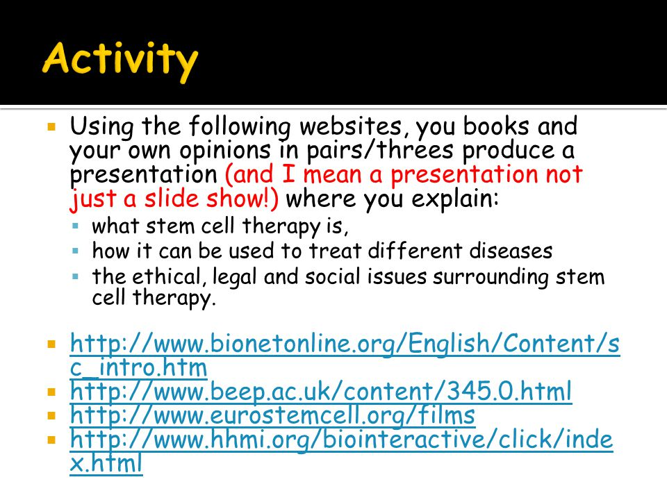  Using the following websites, you books and your own opinions in pairs/threes produce a presentation (and I mean a presentation not just a slide show!) where you explain:  what stem cell therapy is,  how it can be used to treat different diseases  the ethical, legal and social issues surrounding stem cell therapy.