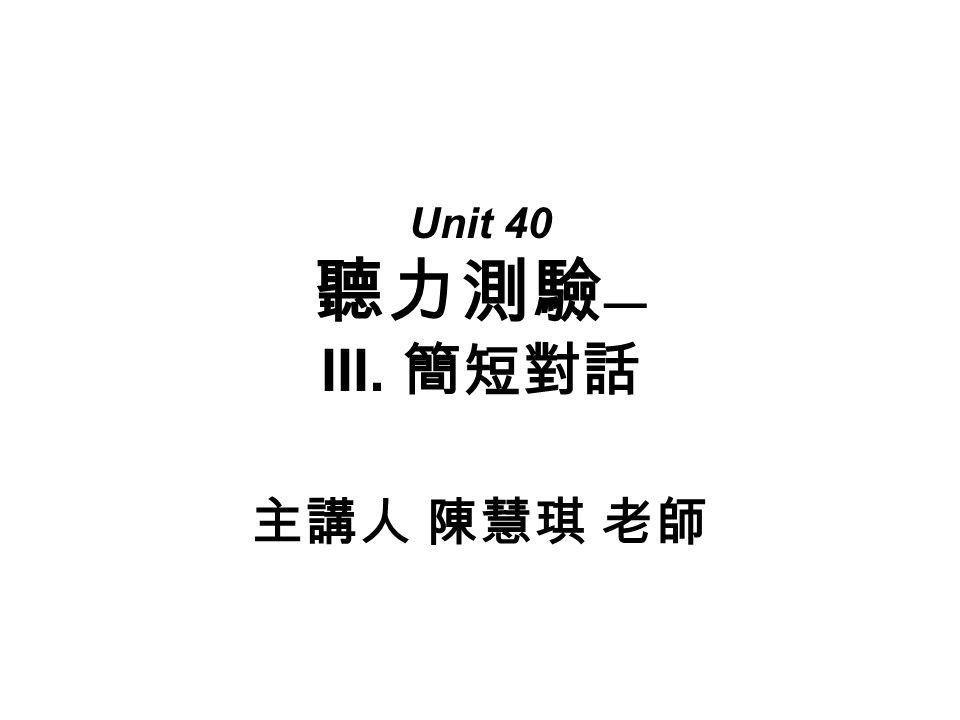 Unit 40 聽力測驗 — III. 簡短對話 主講人 陳慧琪 老師