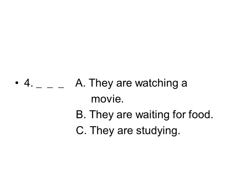 4. ___ A. They are watching a movie. B. They are waiting for food. C. They are studying.