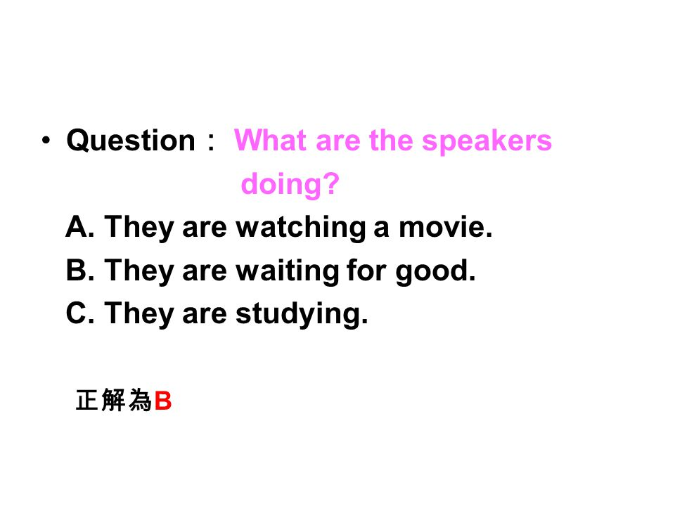 Question : What are the speakers doing? A. They are watching a movie. B. They are waiting for good. C. They are studying. 正解為 B