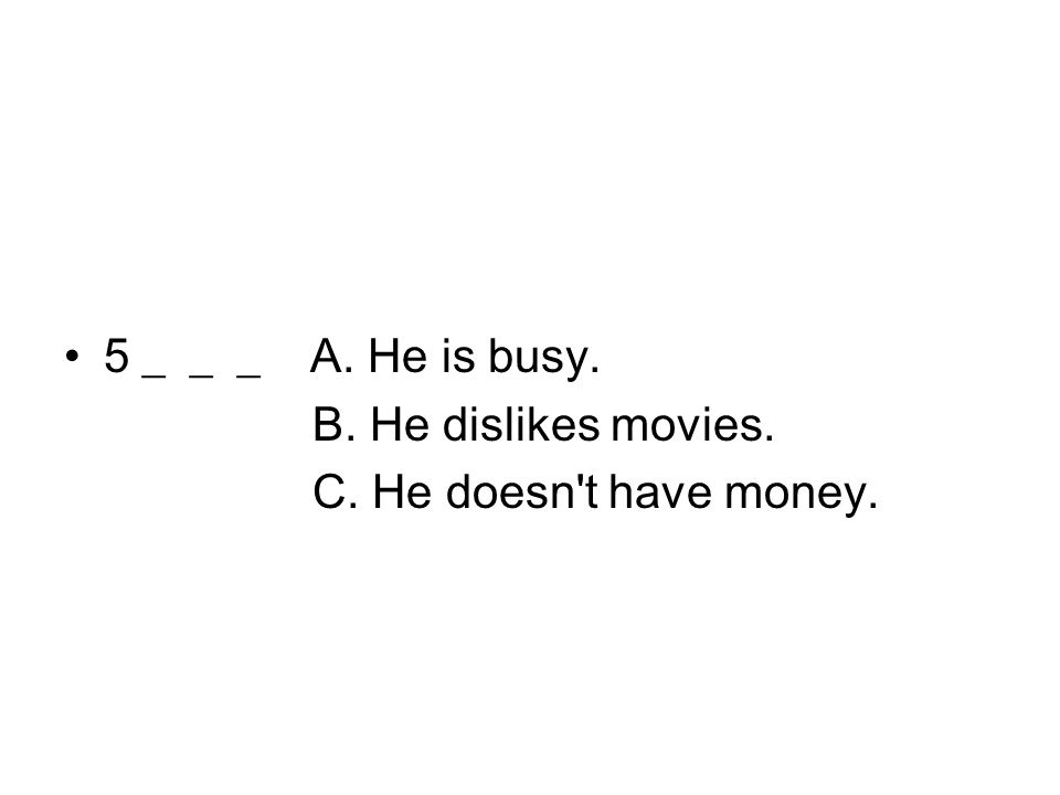 5 ___ A. He is busy. B. He dislikes movies. C. He doesn't have money.