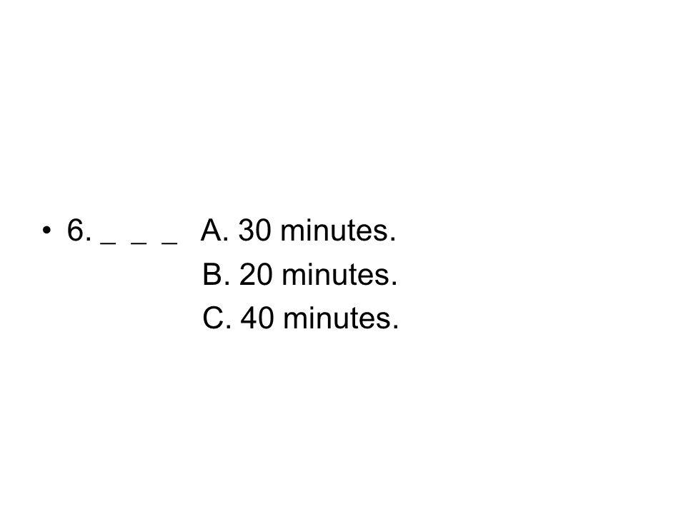 6. ___ A. 30 minutes. B. 20 minutes. C. 40 minutes.