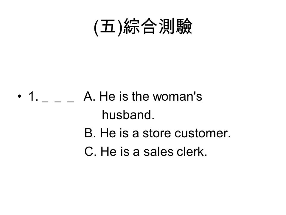 ( 五 ) 綜合測驗 1. ___ A. He is the woman's husband. B. He is a store customer. C. He is a sales clerk.