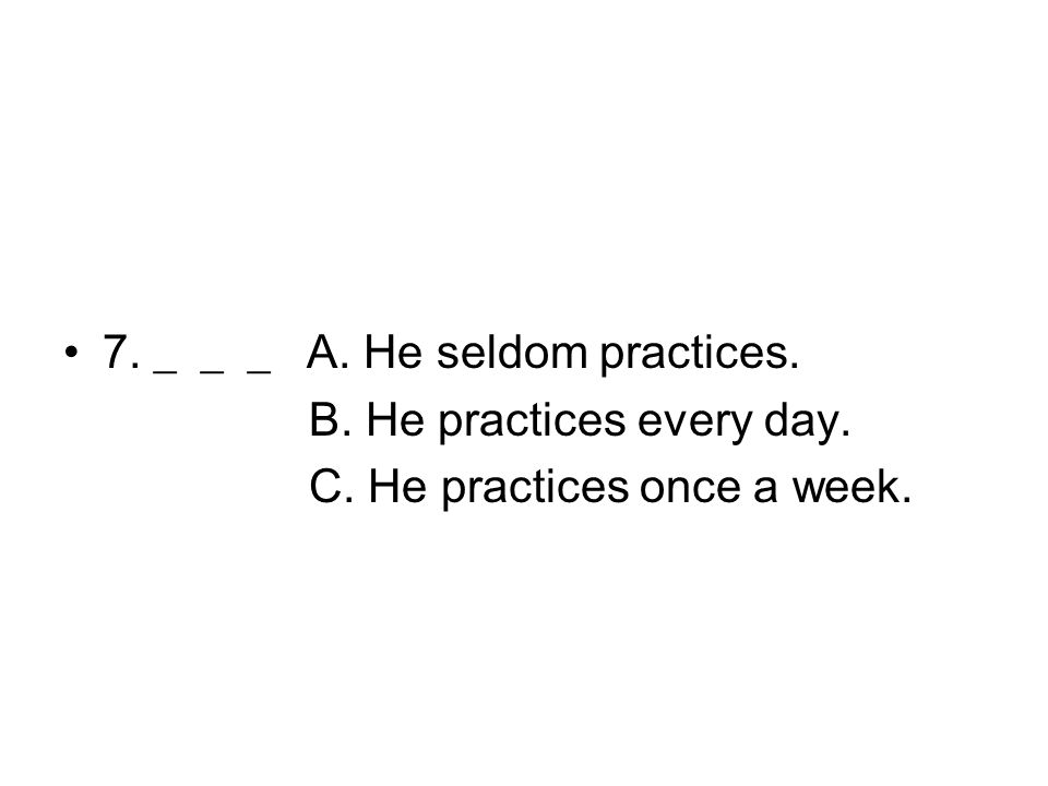 7. ___ A. He seldom practices. B. He practices every day. C. He practices once a week.