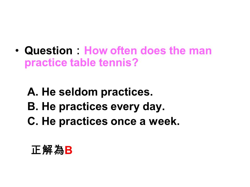 Question : How often does the man practice table tennis? A. He seldom practices. B. He practices every day. C. He practices once a week. 正解為 B