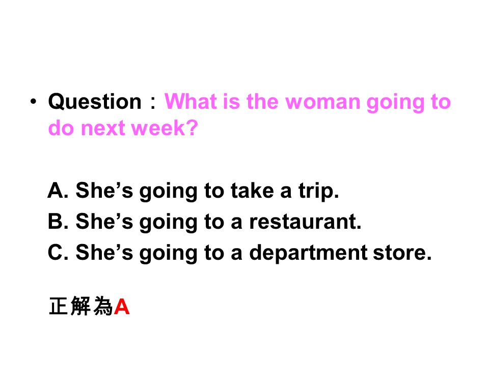 Question : What is the woman going to do next week? A. She's going to take a trip. B. She's going to a restaurant. C. She's going to a department stor