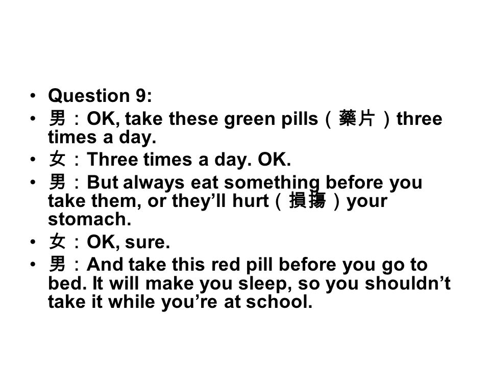 Question 9: 男: OK, take these green pills (藥片) three times a day. 女: Three times a day. OK. 男: But always eat something before you take them, or they'