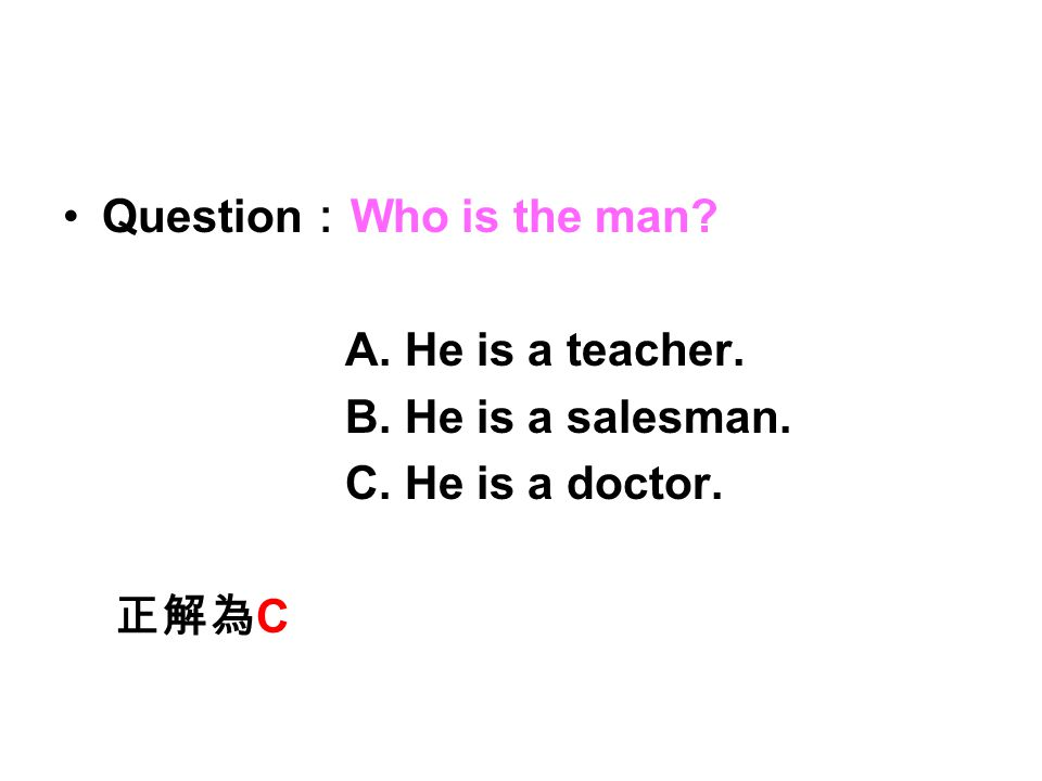 Question : Who is the man? A. He is a teacher. B. He is a salesman. C. He is a doctor. 正解為 C