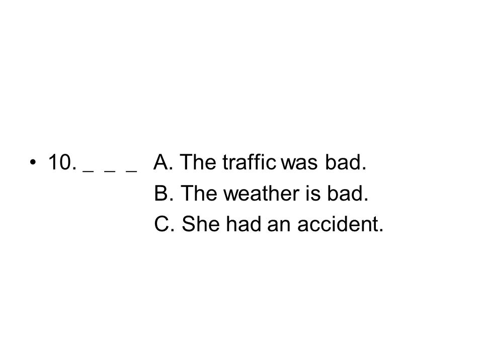 10. ___ A. The traffic was bad. B. The weather is bad. C. She had an accident.