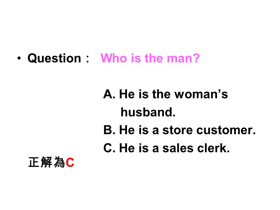 Question : Who is the man? A. He is the woman's husband. B. He is a store customer. C. He is a sales clerk. 正解為 C