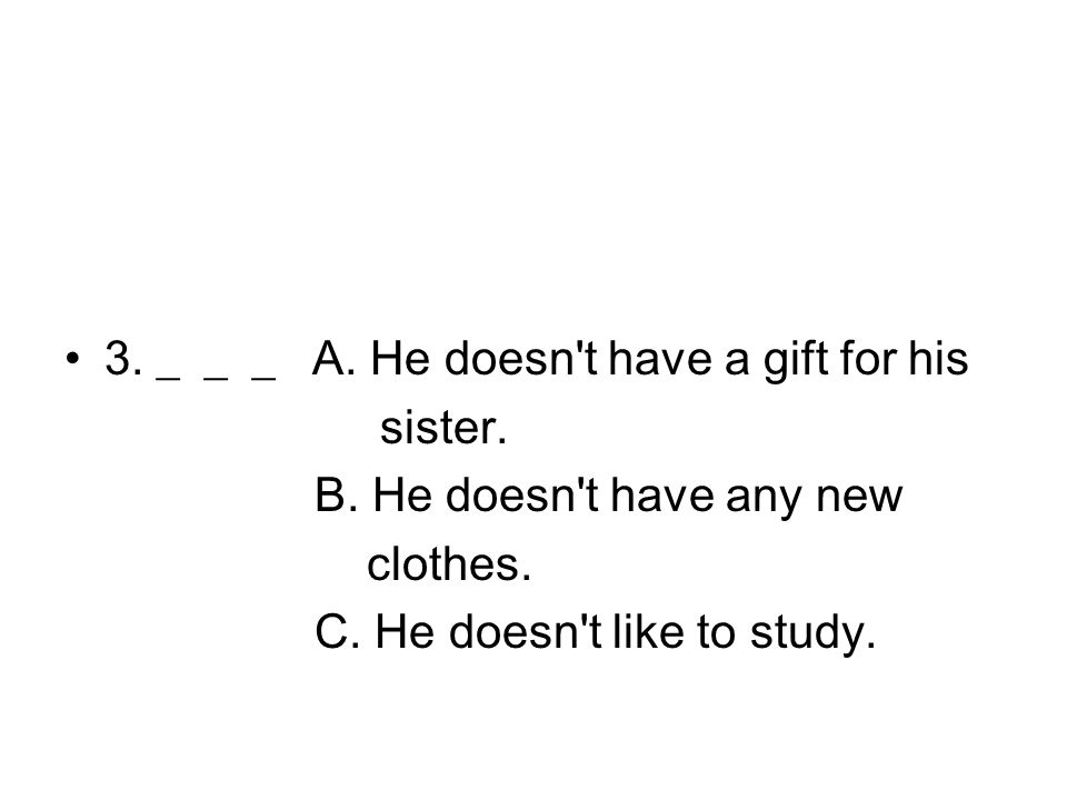 3. ___ A. He doesn't have a gift for his sister. B. He doesn't have any new clothes. C. He doesn't like to study.